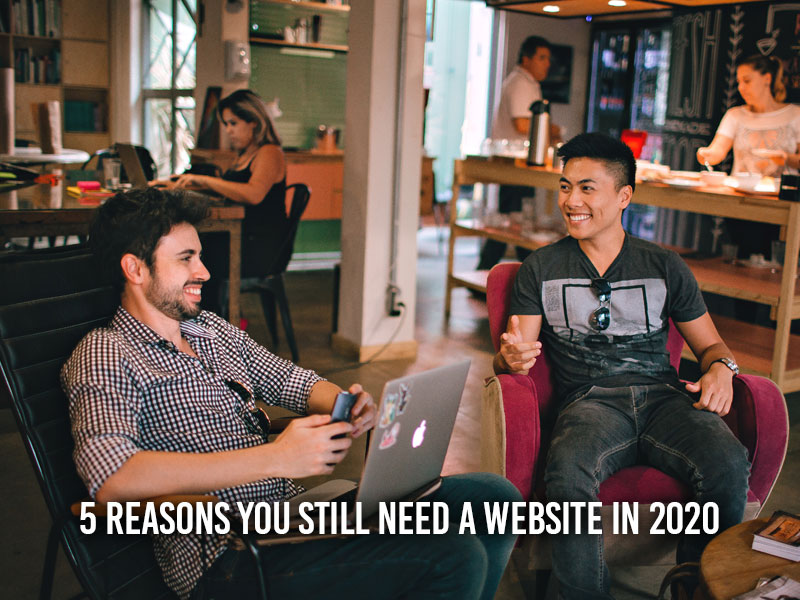 5 Reasons You Still Need A Website In 2020
